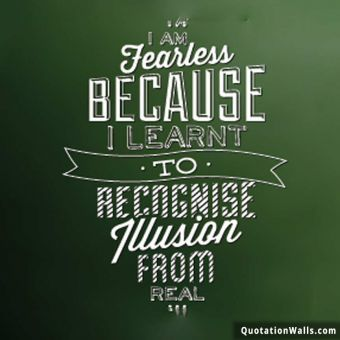 Inspiring quote: I am fearless because I learnt to recognize illusion from real