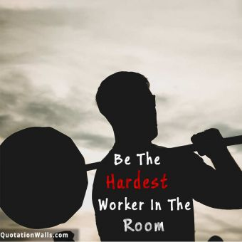 Motivation quote: Be the hardest worker in the room