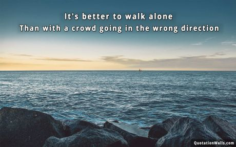 Motivational quote desktop: It's better to walk alone, than with a crowd going in the wrong direction.