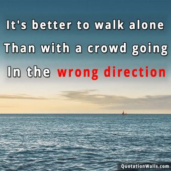 Alone quote: It's better to walk alone, than with a crowd going in the wrong direction.