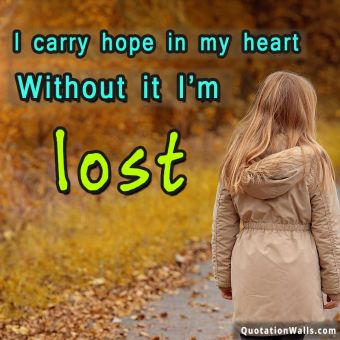 Motivational quote whatsapp:  I carry hope in my heart without it I'm lost.