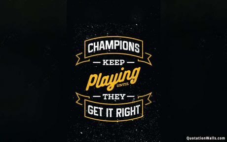 Never Give Up quote: Champions keep playing until they get it right
