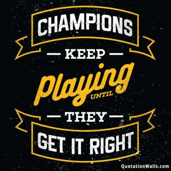 Life quote: Champions keep playing until they get it right