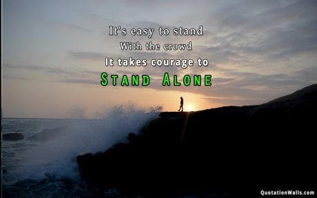 Inspiring quote: It's easy to stand with the crowd. It takes courage to stand alone.