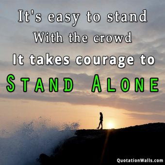 Alone quote: It's easy to stand with the crowd. It takes courage to stand alone.