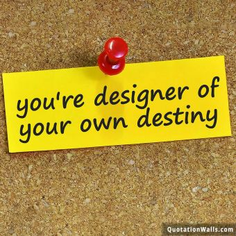 Inspiring quote: You're designer of your own destiny