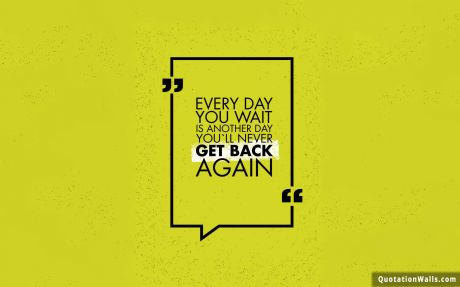 Motivation quote: Everyday you wait is just another day you'll never get back.