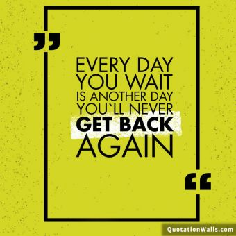Courage quote: Everyday you wait is just another day you'll never get back.