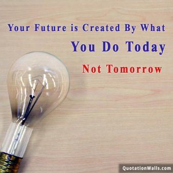 Motivation quote: Your future is created by what you to today. Not tomorrow