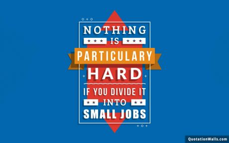 Inspiring quote: Nothing is particularly hard if you divide it into small jobs.