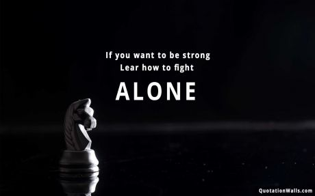 Motivational quote: If you want to be strong. Learn how to fight alone.