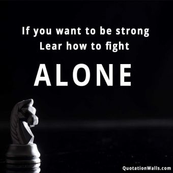 Alone quote: If you want to be strong. Learn how to fight alone.