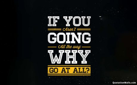 Motivational quote desktop: If you aren't going all the way. Why go at all?