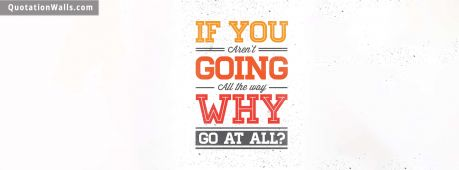 Motivational quote cover: If you aren't going all the way. Why go at all?