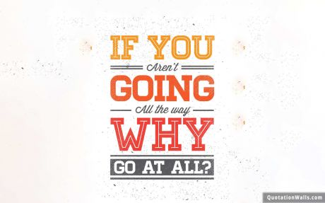 Never Give Up quote: If you aren't going all the way. Why go at all?