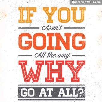 Life quote: If you aren't going all the way. Why go at all?