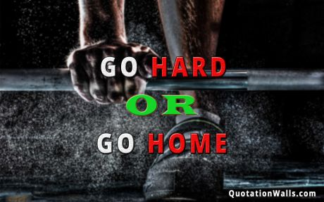 Motivation quote: Go hard or go home.