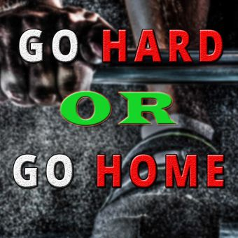 Inspiring quote: Go hard or go home.