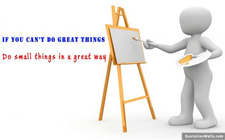 Inspirational quote: If you can't do great things, do small things in a great way.