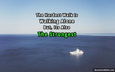 Life quote: The hardest walk is walking alone. But, its also the strongest.