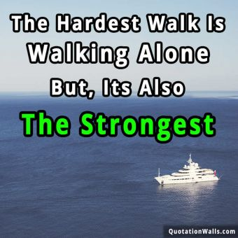 Alone quote: The hardest walk is walking alone. But, its also the strongest.
