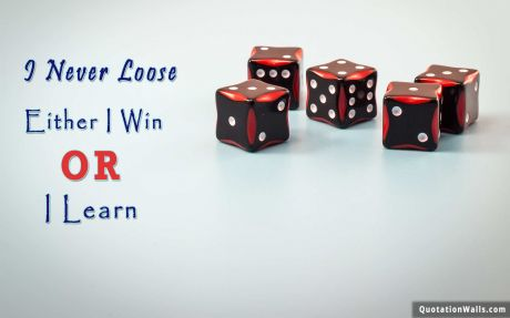 Attitude quote: I never loose. Either I win or I learn.