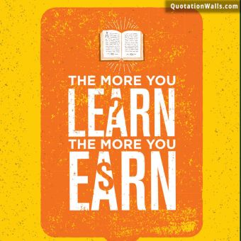 Inspiring quote: The more you learn, the more you earn.