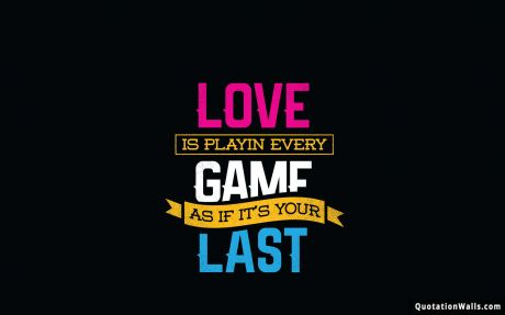 Motivational quote desktop: Love is playing every game as if it's your last