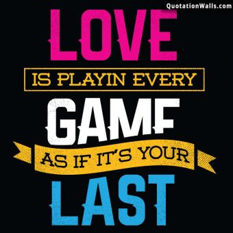 Motivational quote whatsapp: Love is playing every game as if it's your last