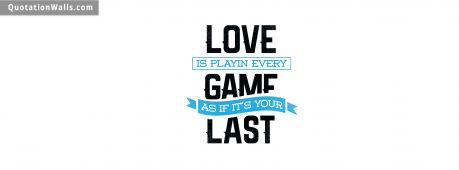 Motivational quote cover: Love is playing every game as if it's your last