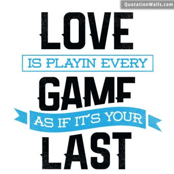 White Background quote: Love is playing every game as if it's your last