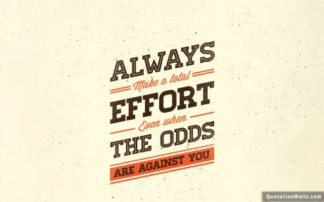 Success quote: Always make a total effort even when the odds are against you