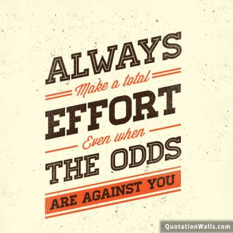 Inspiring quote: Always make a total effort even when the odds are against you