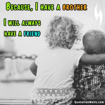 Relationship quote: Because, I have a brother I will always have a friend.