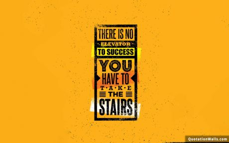 Never Give Up quote: There is no elevator to success. You have to take the stairs.
