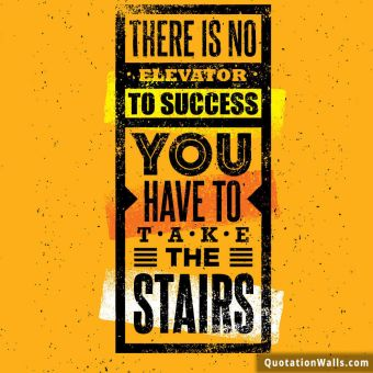 Motivation quote: There is no elevator to success. You have to take the stairs.