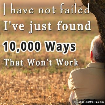 Inspiring quote: I have not failed. I've just found 10,000 ways that won't work