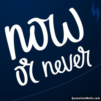 Inspiring quote: Now or never