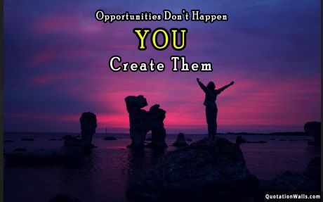Inspiring quote: Opportunities don't happen, you create them.