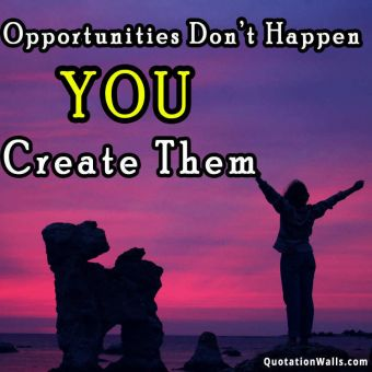 Success quote: Opportunities don't happen, you create them.