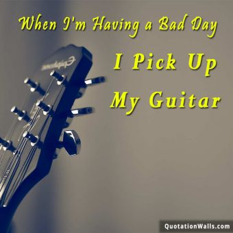 Failure quote: When I'm having a bad day, I pick up my guitar.