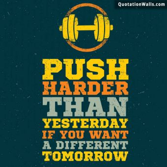 Inspirational quote: Push harder than yesterday if you want a different tomorrow