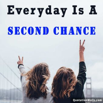 Motivational quote: Everyday is a second chance.
