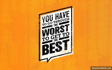 Life quote: You have to go through the worst to get to the best.