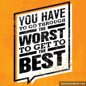 Inspiring quote: You have to go through the worst to get to the best.