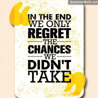 Courage quote: In the end we only regret the chances we didn't take.