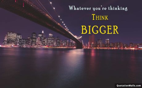 Motivation quote: Whatever you're thinking, think bigger.