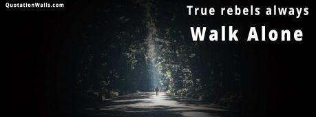 Life quote: True rebels always walk alone.