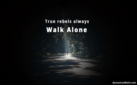 Motivational quote desktop: True rebels always walk alone.