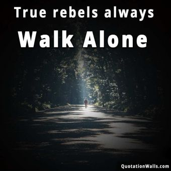 Alone quote: True rebels always walk alone.